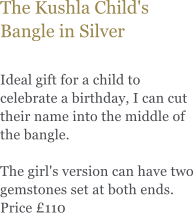 The Kushla Child's Bangle in Silver  Ideal gift for a child to celebrate a birthday, I can cut their name into the middle of the bangle.   The girl's version can have two gemstones set at both ends. Price £110