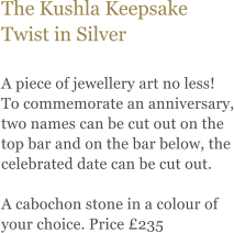 The Kushla Keepsake Twist in Silver  A piece of jewellery art no less! To commemorate an anniversary, two names can be cut out on the top bar and on the bar below, the celebrated date can be cut out.   A cabochon stone in a colour of your choice. Price £235
