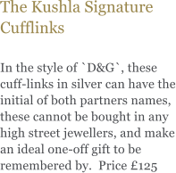 The Kushla Signature Cufflinks  In the style of `D&G`, these cuff-links in silver can have the initial of both partners names, these cannot be bought in any high street jewellers, and make an ideal one-off gift to be remembered by.  Price £125