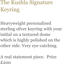 The Kushla Signature Keyring   Heavyweight personalised sterling silver keyring with your initial on a textured dome which is highly polished on the other side. Very eye-catching.   A real statement piece.  Price £200